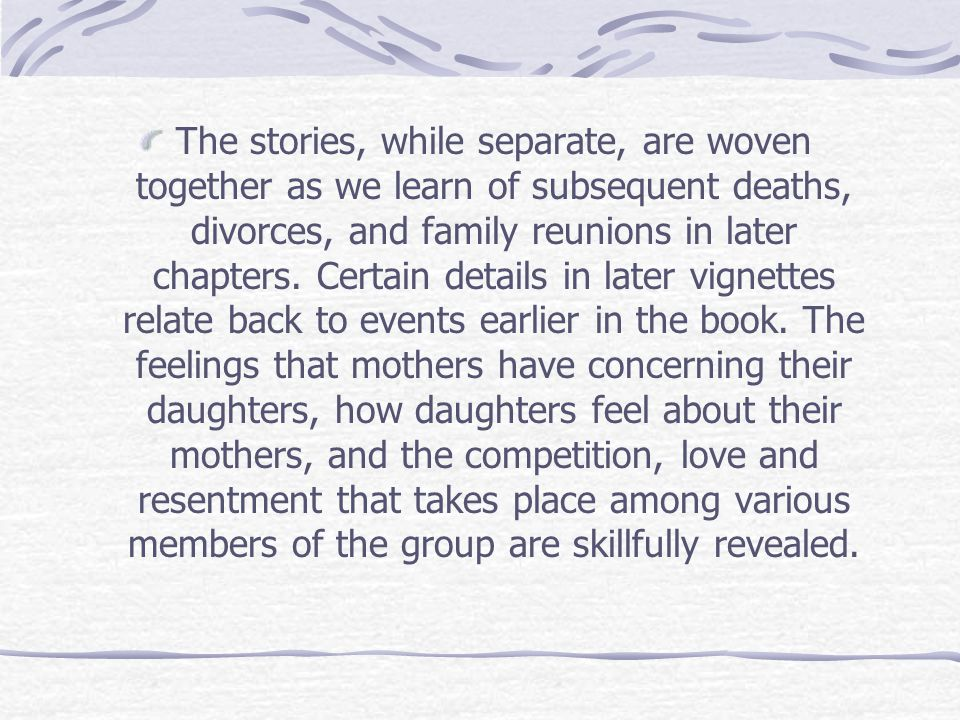 The stories, while separate, are woven together as we learn of subsequent deaths, divorces, and family reunions in later chapters.