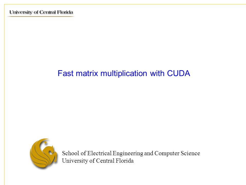 School of Electrical Engineering and Computer Science University of Central Florida Fast matrix multiplication with CUDA