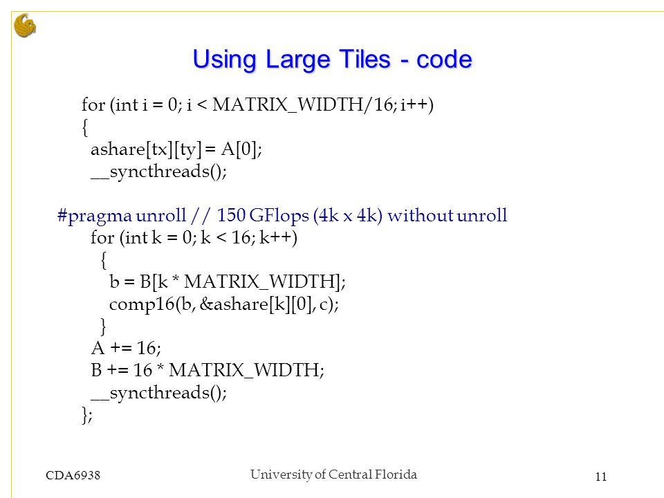 CDA6938University of Central Florida 11 Using Large Tiles - code for (int i = 0; i < MATRIX_WIDTH/16; i++) { ashare[tx][ty] = A[0]; __syncthreads(); #pragma unroll // 150 GFlops (4k x 4k) without unroll for (int k = 0; k < 16; k++) { b = B[k * MATRIX_WIDTH]; comp16(b, &ashare[k][0], c); } A += 16; B += 16 * MATRIX_WIDTH; __syncthreads(); };