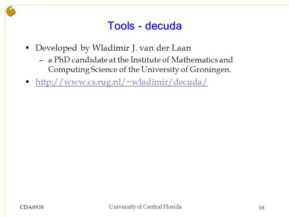 CDA6938University of Central Florida 16 Tools - decuda Developed by Wladimir J. van der Laan –a PhD candidate at the Institute of Mathematics and Comp