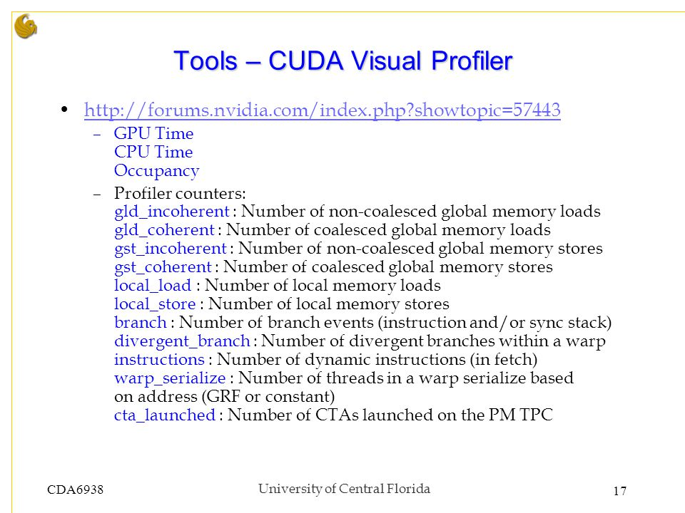 CDA6938University of Central Florida 17 Tools – CUDA Visual Profiler http://forums.nvidia.com/index.php?showtopic=57443 –GPU Time CPU Time Occupancy –Profiler counters: gld_incoherent : Number of non-coalesced global memory loads gld_coherent : Number of coalesced global memory loads gst_incoherent : Number of non-coalesced global memory stores gst_coherent : Number of coalesced global memory stores local_load : Number of local memory loads local_store : Number of local memory stores branch : Number of branch events (instruction and/or sync stack) divergent_branch : Number of divergent branches within a warp instructions : Number of dynamic instructions (in fetch) warp_serialize : Number of threads in a warp serialize based on address (GRF or constant) cta_launched : Number of CTAs launched on the PM TPC