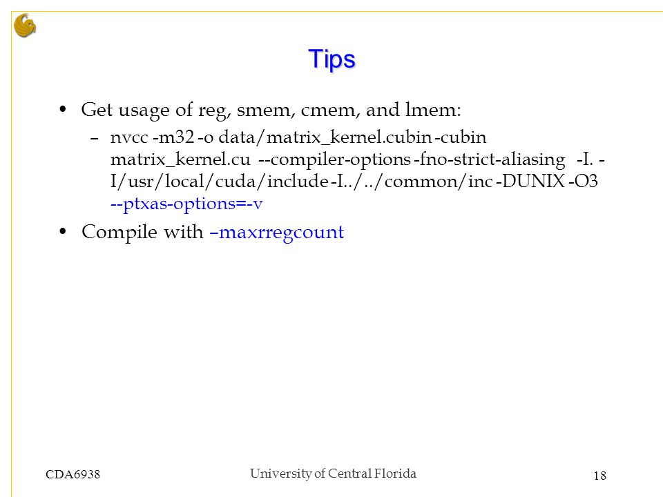 CDA6938University of Central Florida 18 Tips Get usage of reg, smem, cmem, and lmem: –nvcc -m32 -o data/matrix_kernel.cubin -cubin matrix_kernel.cu --compiler-options -fno-strict-aliasing -I.