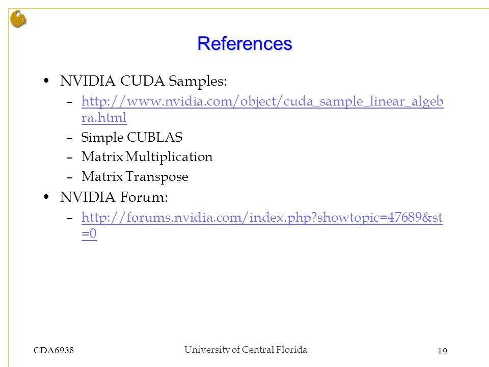 CDA6938University of Central Florida 19 References NVIDIA CUDA Samples: –http://www.nvidia.com/object/cuda_sample_linear_algeb ra.htmlhttp://www.nvidia.com/object/cuda_sample_linear_algeb ra.html –Simple CUBLAS –Matrix Multiplication –Matrix Transpose NVIDIA Forum: –http://forums.nvidia.com/index.php showtopic=47689&st =0http://forums.nvidia.com/index.php showtopic=47689&st =0