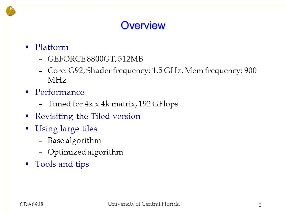 CDA6938University of Central Florida 2 Overview Platform –GEFORCE 8800GT, 512MB –Core: G92, Shader frequency: 1.5 GHz, Mem frequency: 900 MHz Performa