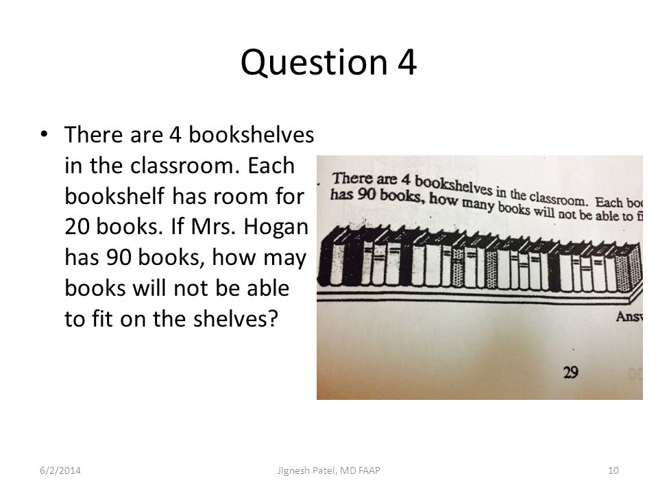 Question 4 There are 4 bookshelves in the classroom. Each bookshelf has room for 20 books. If Mrs. Hogan has 90 books, how may books will not be able