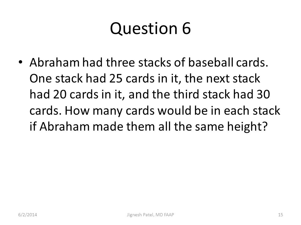 Question 6 Abraham had three stacks of baseball cards. One stack had 25 cards in it, the next stack had 20 cards in it, and the third stack had 30 car
