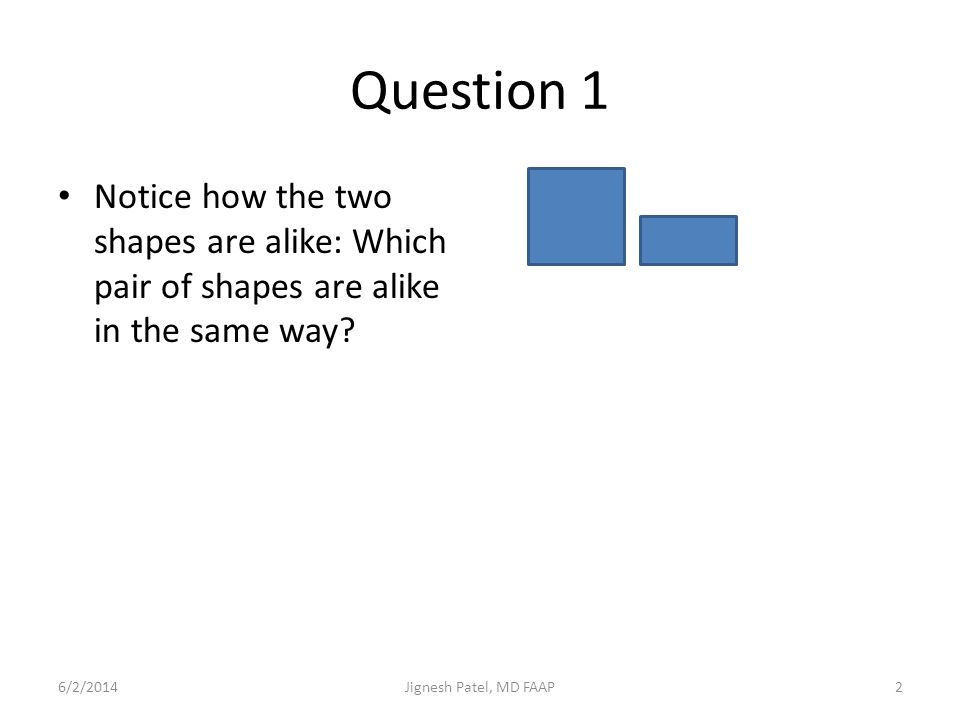 Question 1 Notice how the two shapes are alike: Which pair of shapes are alike in the same way? 6/2/20142Jignesh Patel, MD FAAP