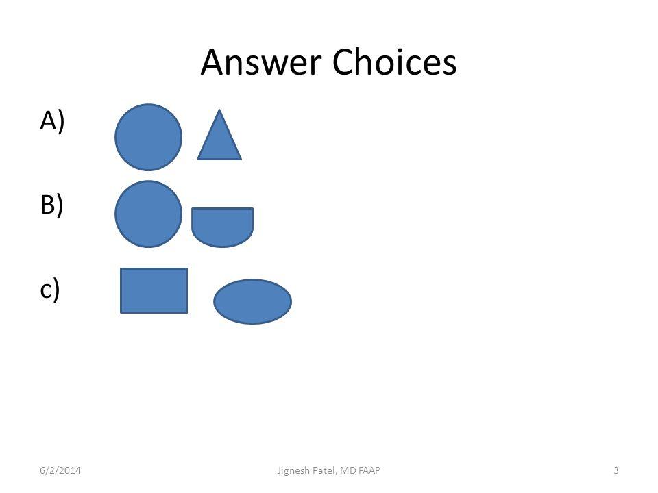 Answer Choices A) B) c) 6/2/20143Jignesh Patel, MD FAAP