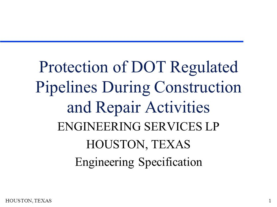 HOUSTON, TEXAS1 Protection of DOT Regulated Pipelines During Construction and Repair Activities ENGINEERING SERVICES LP HOUSTON, TEXAS Engineering Specification