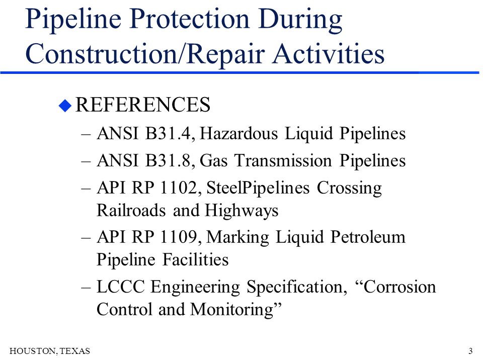 HOUSTON, TEXAS4 Pipeline Protection During Construction/Repair Activities u DEFINITIONS –Carrier pipe –Casing pipe –Load Bearing Devices –Pipeline Markers –Protective Barriers –Louisiana One Call –Pipe Pad