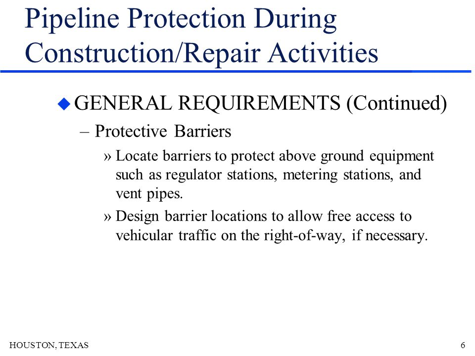 HOUSTON, TEXAS7 Pipeline Protection During Construction/Repair Activities u GENERAL REQUIREMENTS (Continued) –Load Bearing Devices »Use heavier wall pipe in lieu of load bearing devices if possible.