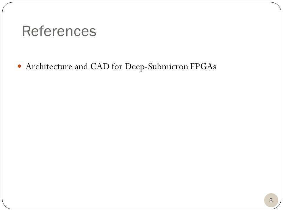 References Architecture and CAD for Deep-Submicron FPGAs 3
