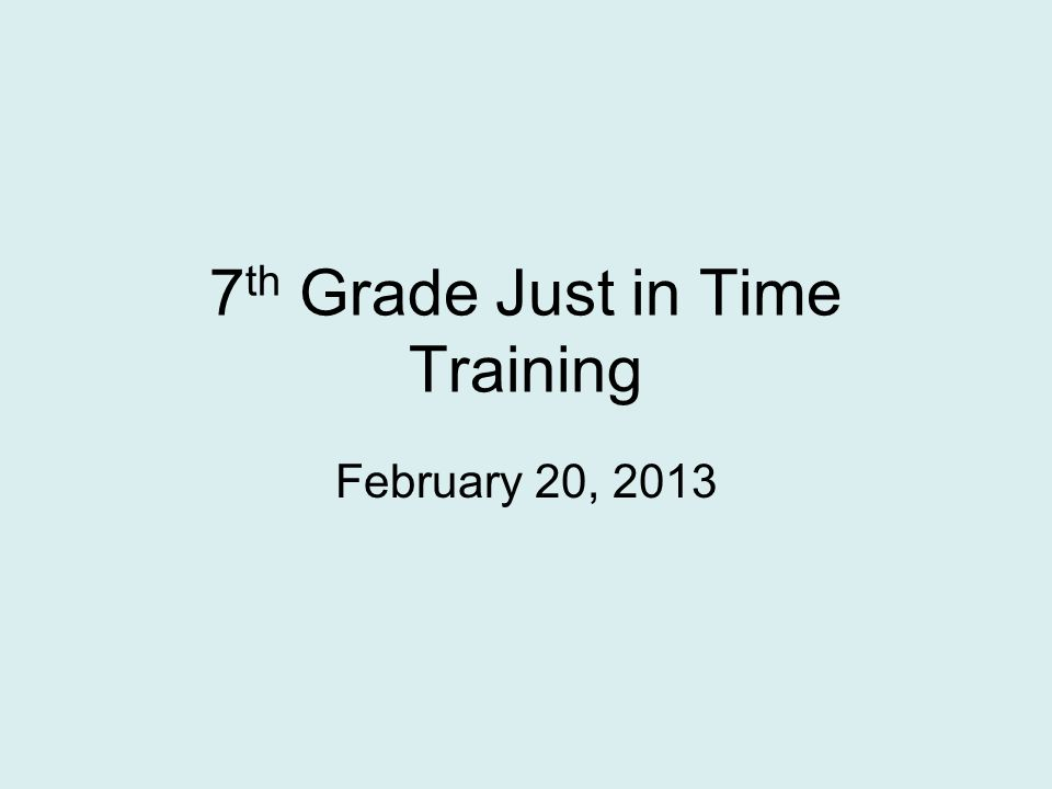 7 th Grade Just in Time Training February 20, 2013