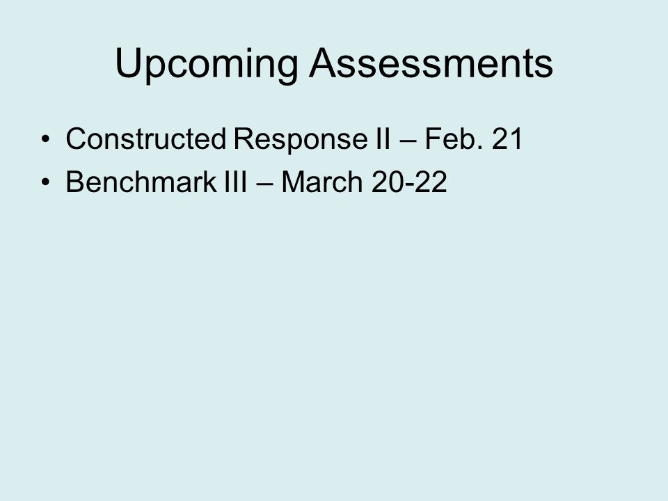 Upcoming Assessments Constructed Response II – Feb. 21 Benchmark III – March 20-22