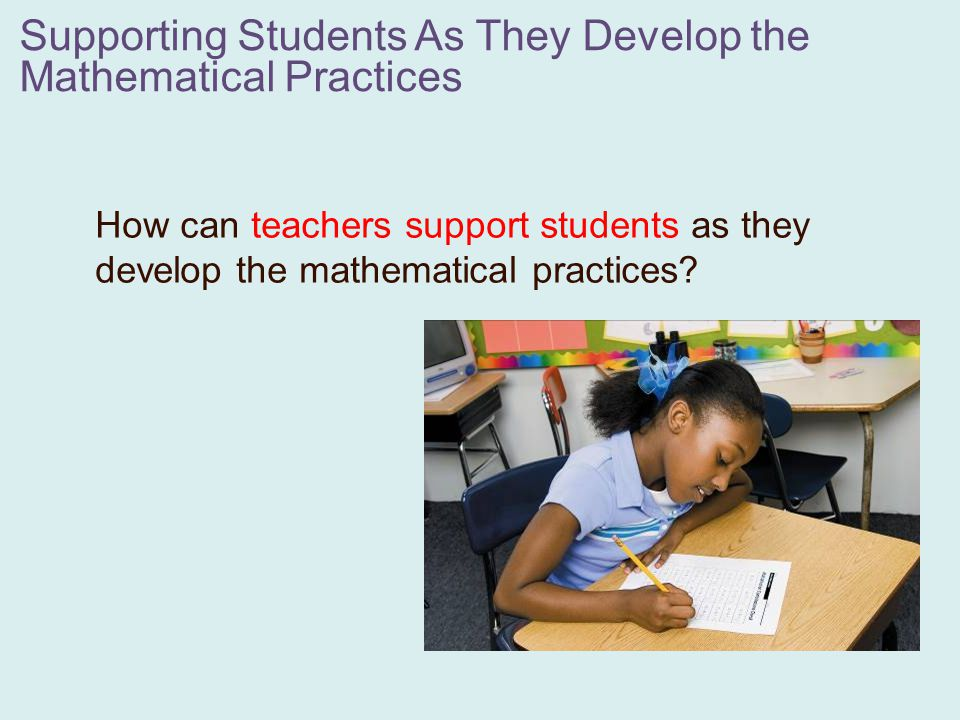 Brainstorm some ways that teachers can develop the mathematical practices through various classroom activities: 1.Teacher modeling 2.Task selection 3.Relevant student discourse 4.Questioning strategies 5.Classroom routines