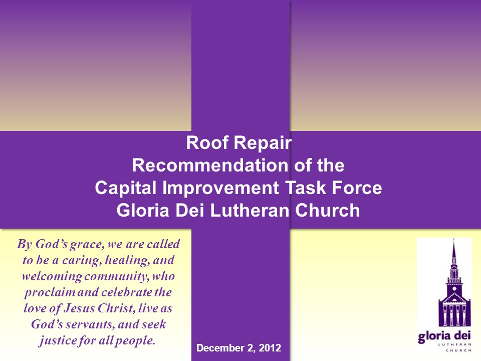Roof Repair Recommendation of the Capital Improvement Task Force Gloria Dei Lutheran Church December 2, 2012 By Gods grace, we are called to be a caring, healing, and welcoming community, who proclaim and celebrate the love of Jesus Christ, live as Gods servants, and seek justice for all people.