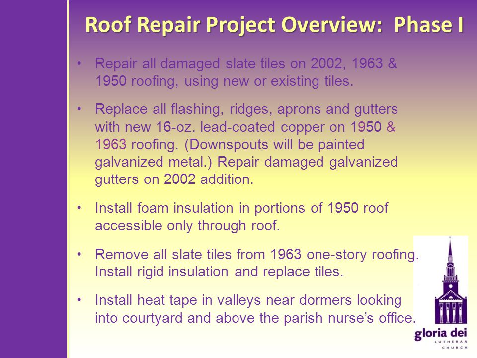 Roof Repair Project Overview: Phase I Repair all damaged slate tiles on 2002, 1963 & 1950 roofing, using new or existing tiles.