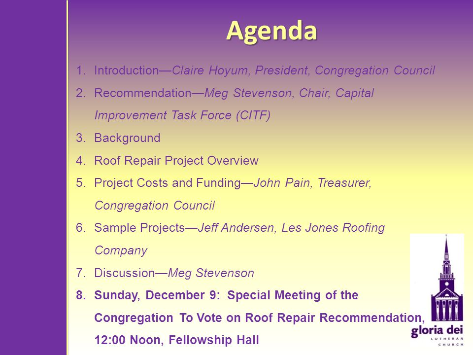 Agenda 1.IntroductionClaire Hoyum, President, Congregation Council 2.RecommendationMeg Stevenson, Chair, Capital Improvement Task Force (CITF) 3.Background 4.Roof Repair Project Overview 5.Project Costs and FundingJohn Pain, Treasurer, Congregation Council 6.Sample ProjectsJeff Andersen, Les Jones Roofing Company 7.DiscussionMeg Stevenson 8.Sunday, December 9: Special Meeting of the Congregation To Vote on Roof Repair Recommendation, 12:00 Noon, Fellowship Hall
