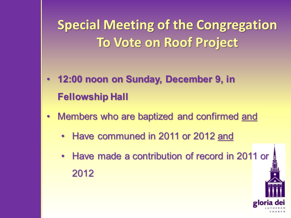 Special Meeting of the Congregation To Vote on Roof Project 12:00 noon on Sunday, December 9, in Fellowship Hall12:00 noon on Sunday, December 9, in Fellowship Hall Members who are baptized and confirmed andMembers who are baptized and confirmed and Have communed in 2011 or 2012 andHave communed in 2011 or 2012 and Have made a contribution of record in 2011 or 2012Have made a contribution of record in 2011 or 2012