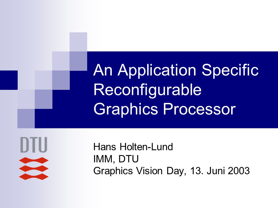 An Application Specific Reconfigurable Graphics Processor Hans Holten-Lund IMM, DTU Graphics Vision Day, 13.