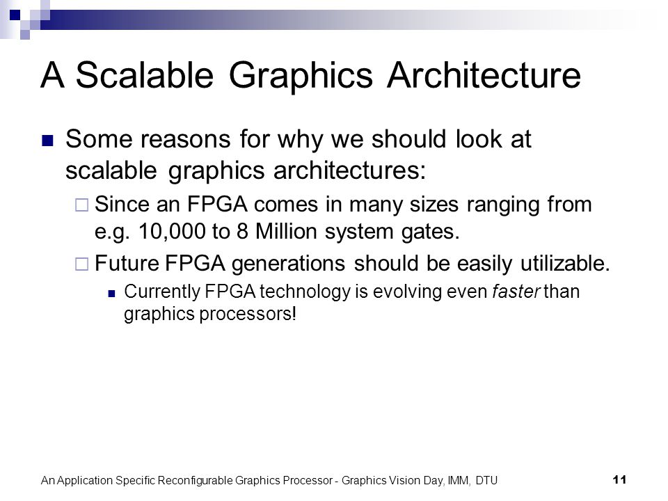 An Application Specific Reconfigurable Graphics Processor - Graphics Vision Day, IMM, DTU11 A Scalable Graphics Architecture Some reasons for why we should look at scalable graphics architectures: Since an FPGA comes in many sizes ranging from e.g.