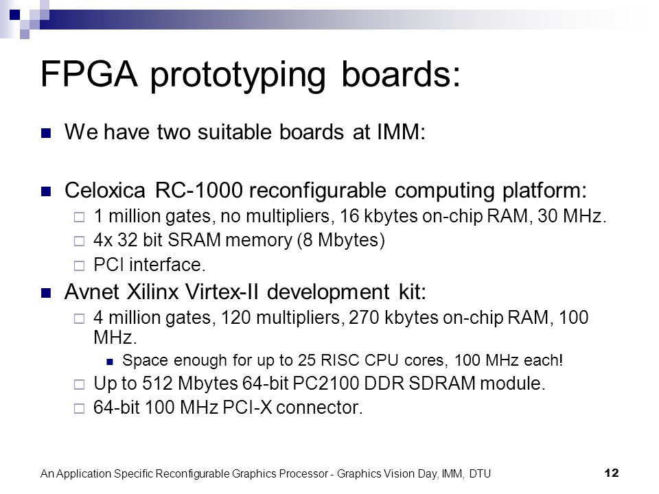 An Application Specific Reconfigurable Graphics Processor - Graphics Vision Day, IMM, DTU12 FPGA prototyping boards: We have two suitable boards at IMM: Celoxica RC-1000 reconfigurable computing platform: 1 million gates, no multipliers, 16 kbytes on-chip RAM, 30 MHz.