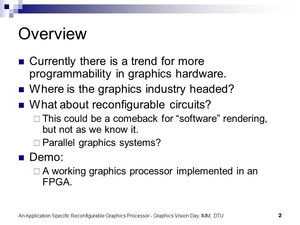 An Application Specific Reconfigurable Graphics Processor - Graphics Vision Day, IMM, DTU2 Overview Currently there is a trend for more programmability in graphics hardware.