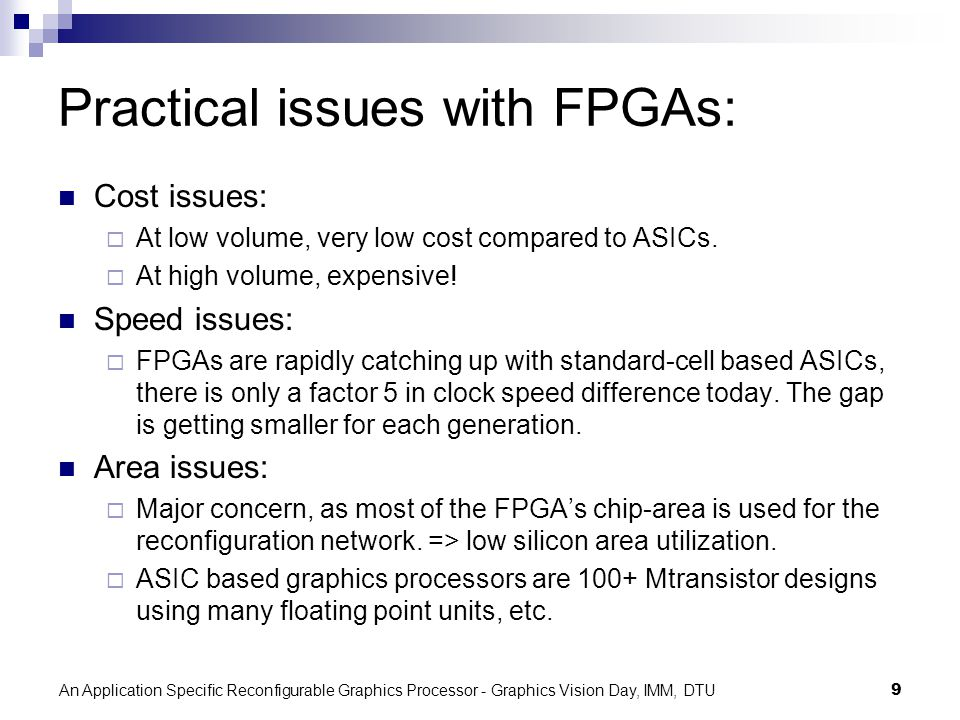 An Application Specific Reconfigurable Graphics Processor - Graphics Vision Day, IMM, DTU9 Practical issues with FPGAs: Cost issues: At low volume, very low cost compared to ASICs.