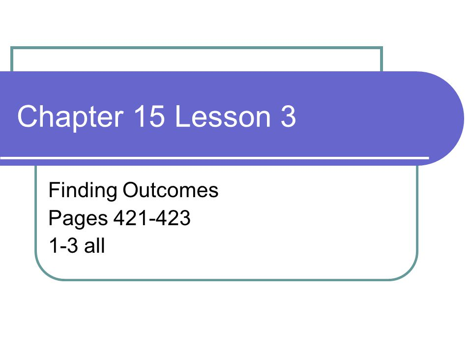Chapter 15 Lesson 3 Finding Outcomes Pages 421-423 1-3 all