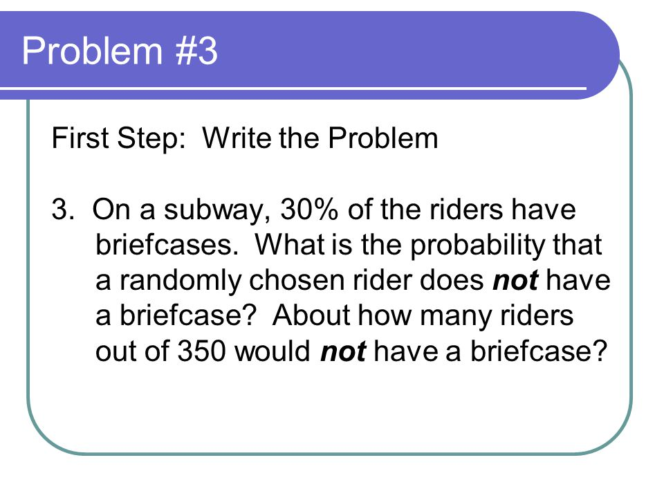 Problem #3 First Step: Write the Problem 3.On a subway, 30% of the riders have briefcases.