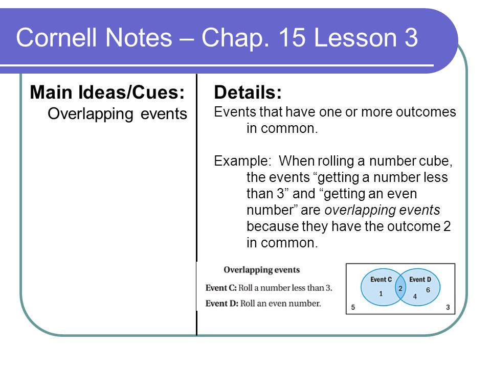 Cornell Notes – Chap. 15 Lesson 3 Main Ideas/Cues: Overlapping events Details: Events that have one or more outcomes in common. Example: When rolling