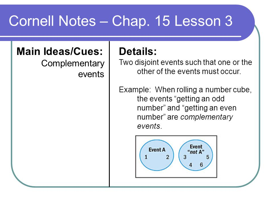 Cornell Notes – Chap. 15 Lesson 3 Main Ideas/Cues: Complementary events Details: Two disjoint events such that one or the other of the events must occ