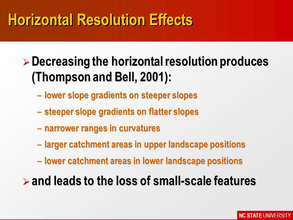 NC STATE UNIVERSITY Horizontal Resolution Effects Ø Decreasing the horizontal resolution produces (Thompson and Bell, 2001): – lower slope gradients on steeper slopes – steeper slope gradients on flatter slopes – narrower ranges in curvatures – larger catchment areas in upper landscape positions – lower catchment areas in lower landscape positions Ø and leads to the loss of small-scale features