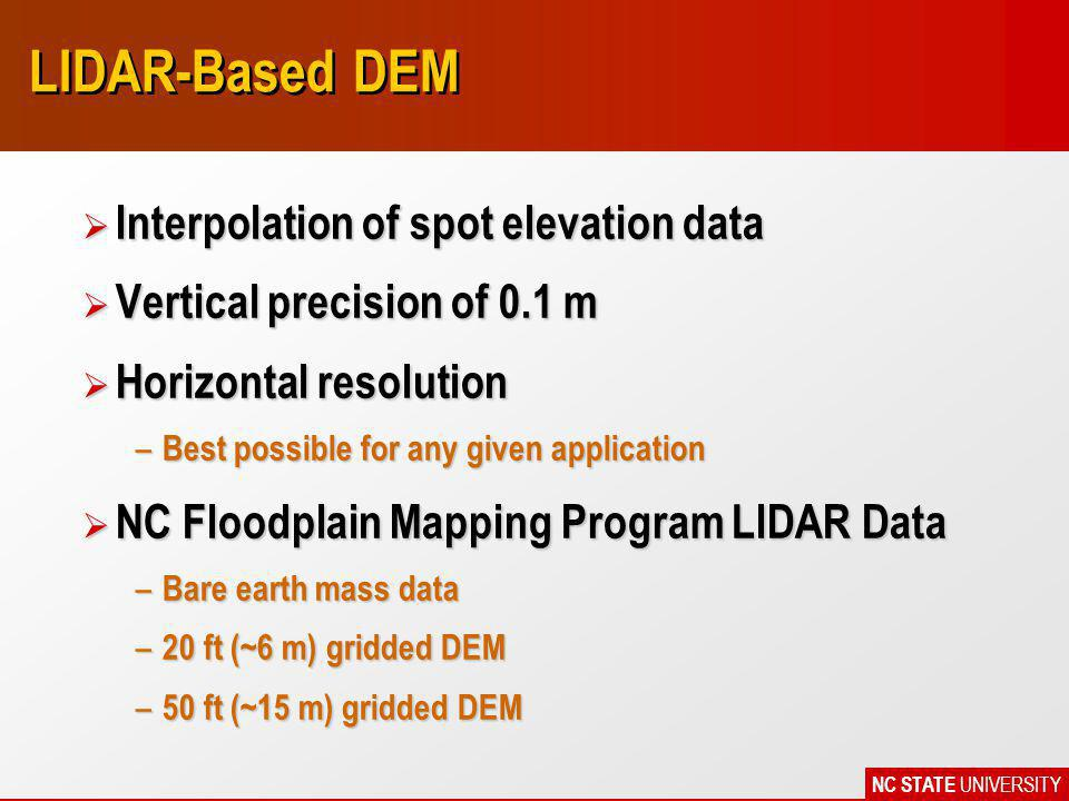 NC STATE UNIVERSITY LIDAR-Based DEM Ø Interpolation of spot elevation data Ø Vertical precision of 0.1 m Ø Horizontal resolution – Best possible for any given application Ø NC Floodplain Mapping Program LIDAR Data – Bare earth mass data – 20 ft (~6 m) gridded DEM – 50 ft (~15 m) gridded DEM