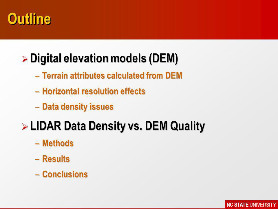 NC STATE UNIVERSITY Conclusions Ø Target resolution of DEM determines the level of acceptable LIDAR data reduction Ø Higher density LIDAR data needed to model higher resolution topographic features Ø Results are a function of landscape morphology and land use