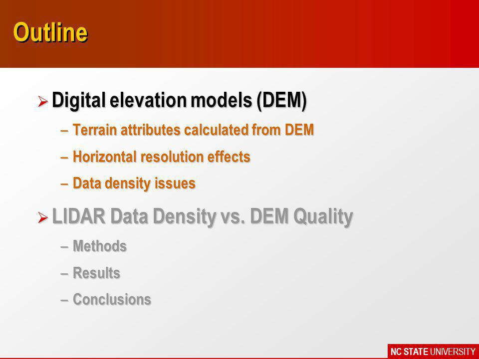 NC STATE UNIVERSITY Outline Ø Digital elevation models (DEM) – Terrain attributes calculated from DEM – Horizontal resolution effects – Data density issues Ø LIDAR Data Density vs.