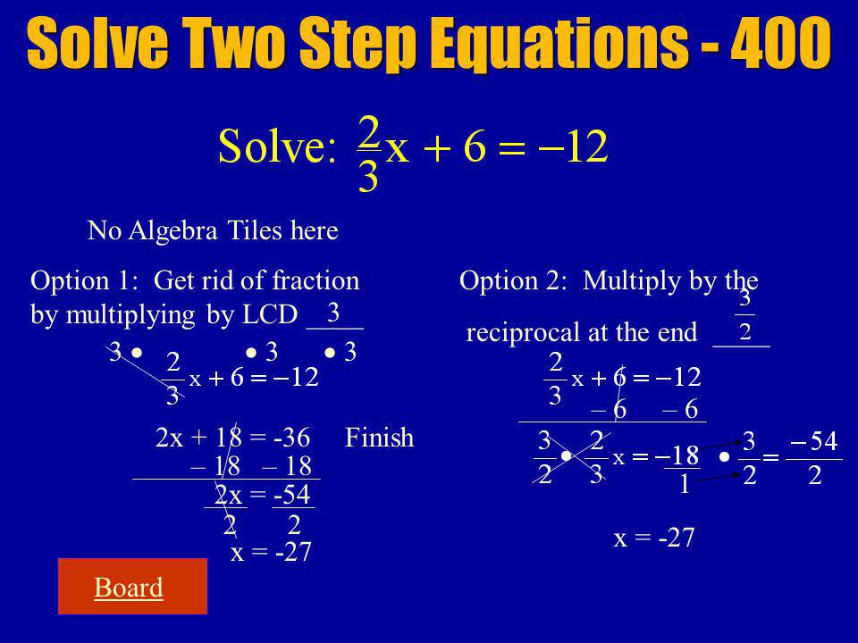 2x + 18 = -36 2x = -54 22 Board Solve Two Step Equations - 400 No Algebra Tiles here Option 1: Get rid of fraction by multiplying by LCD ____ 3 3 3 Finish x = -27 Option 2: Multiply by the reciprocal at the end ____ 1 x = -27 3 – 18 – 6