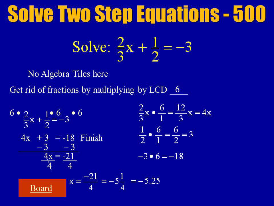 Board Solve Two Step Equations - 500 No Algebra Tiles here Get rid of fractions by multiplying by LCD ____ 6 6 6 6 4x+ 3= -18Finish – 3 44 4x = -21