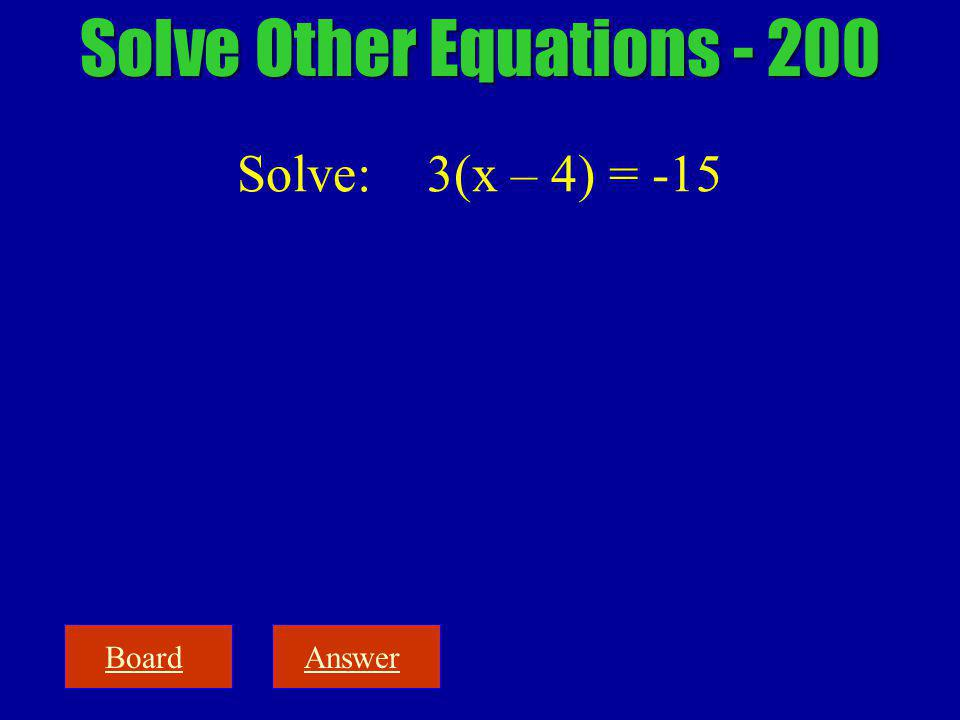 BoardAnswer Solve Other Equations - 200 Solve: 3(x – 4) = -15