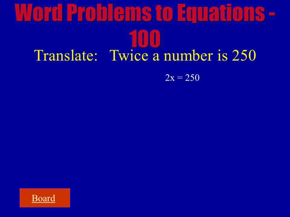 Board Word Problems to Equations - 100 Translate: Twice a number is 250 2x = 250