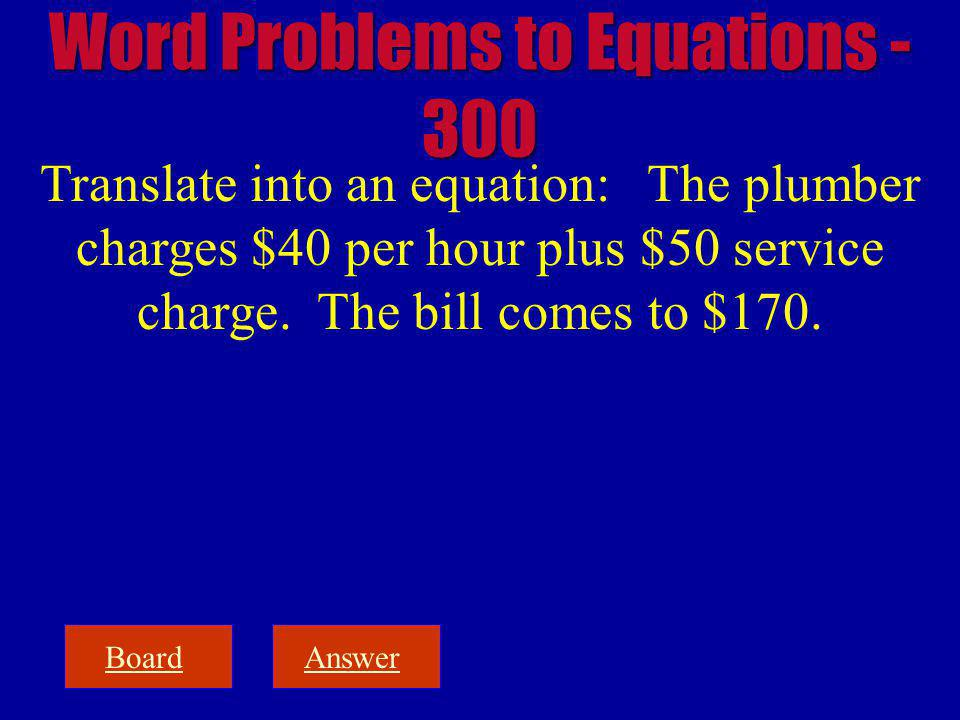 BoardAnswer Translate into an equation: The plumber charges $40 per hour plus $50 service charge.