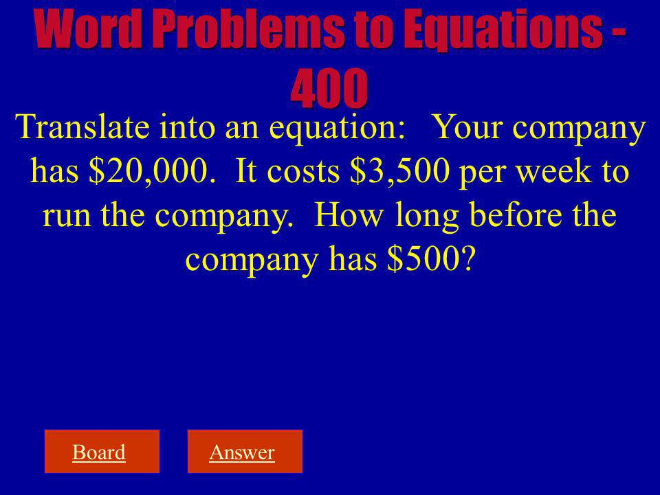 BoardAnswer Translate into an equation: Your company has $20,000. It costs $3,500 per week to run the company. How long before the company has $500? W