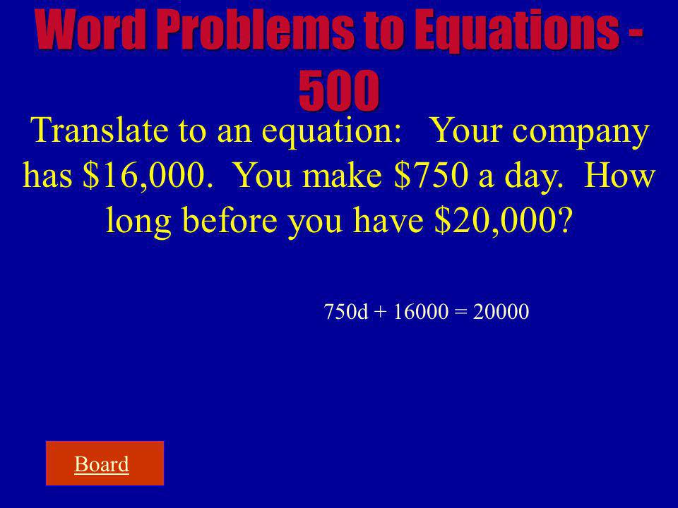 Board Word Problems to Equations - 500 Translate to an equation: Your company has $16,000. You make $750 a day. How long before you have $20,000? 750d