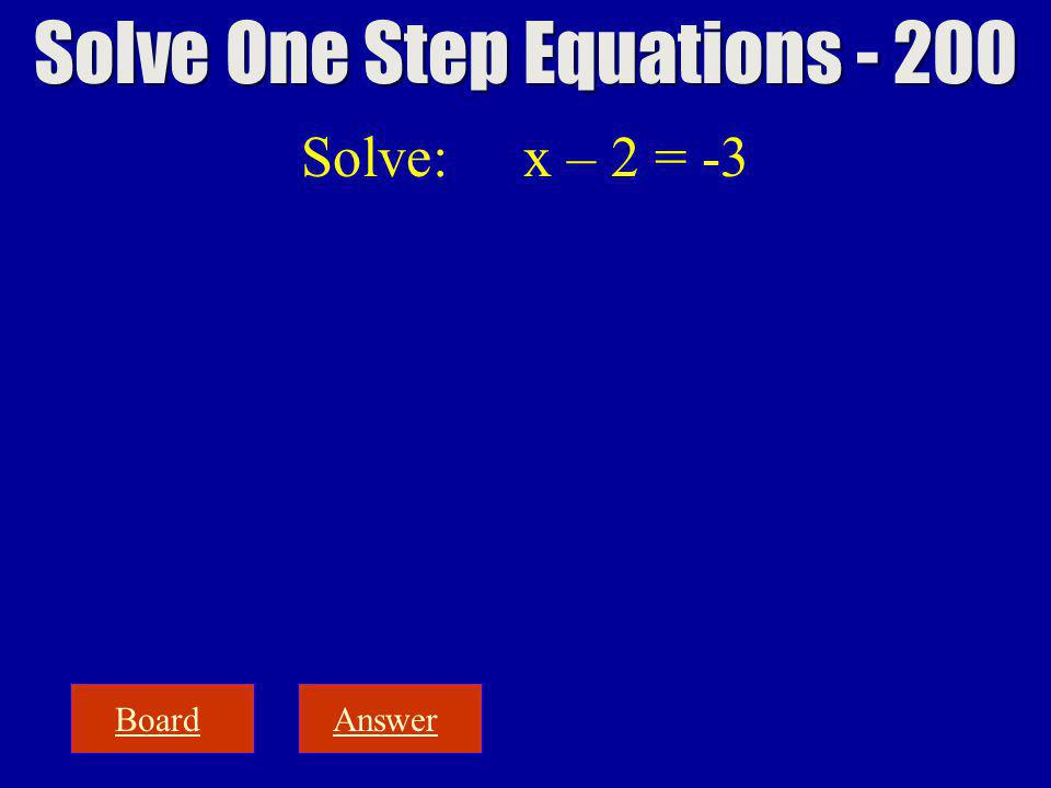 Solve: x – 2 = -3 BoardAnswer Solve One Step Equations - 200