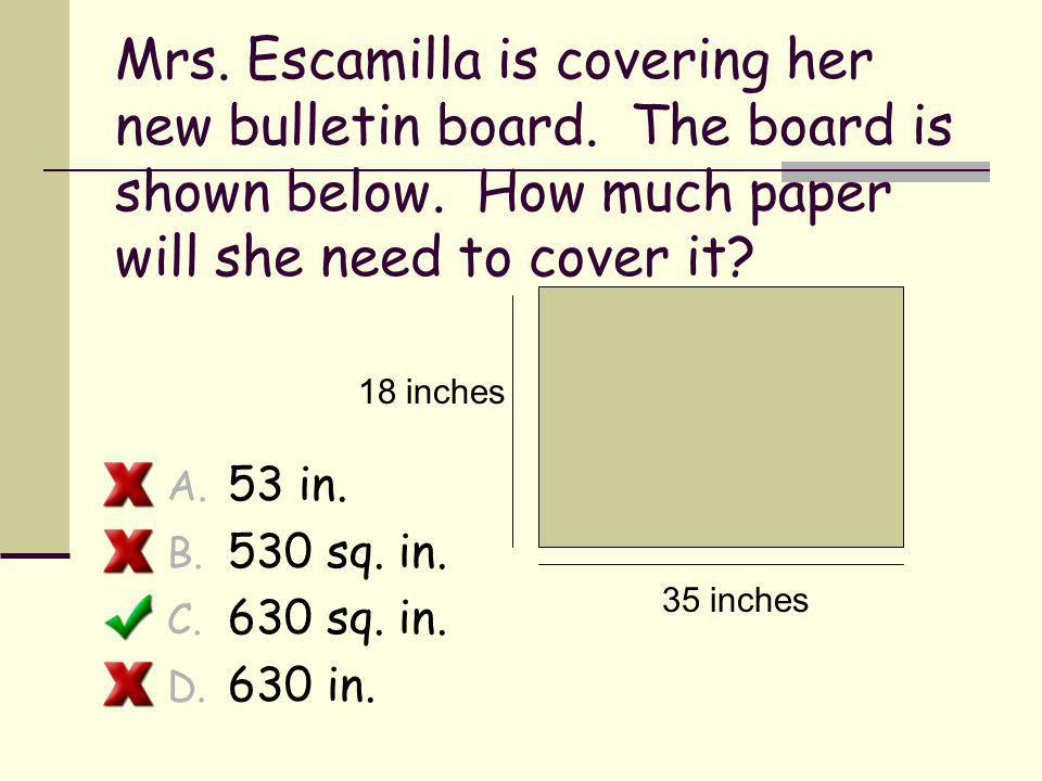 Mrs. Escamilla is covering her new bulletin board. The board is shown below. How much paper will she need to cover it? A. 53 in. B. 530 sq. in. C. 630