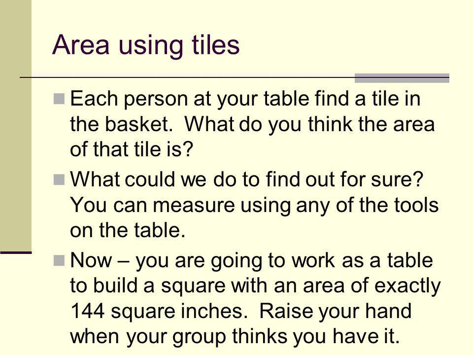 Area using tiles Each person at your table find a tile in the basket. What do you think the area of that tile is? What could we do to find out for sur