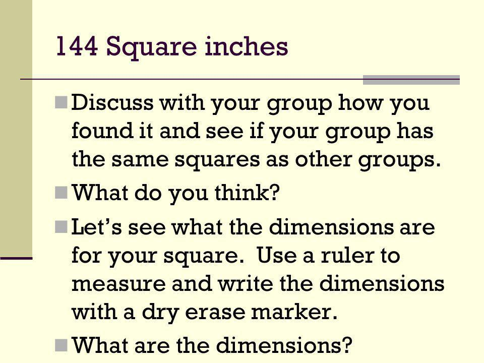 144 Square inches Discuss with your group how you found it and see if your group has the same squares as other groups. What do you think? Lets see wha