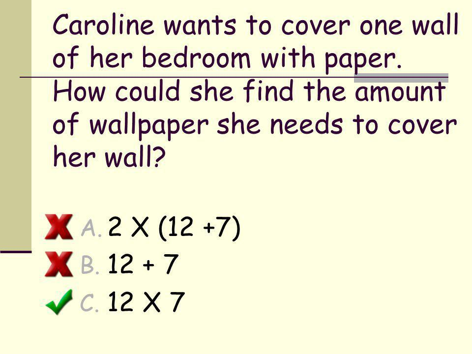 Caroline wants to cover one wall of her bedroom with paper. How could she find the amount of wallpaper she needs to cover her wall? A. 2 X (12 +7) B.