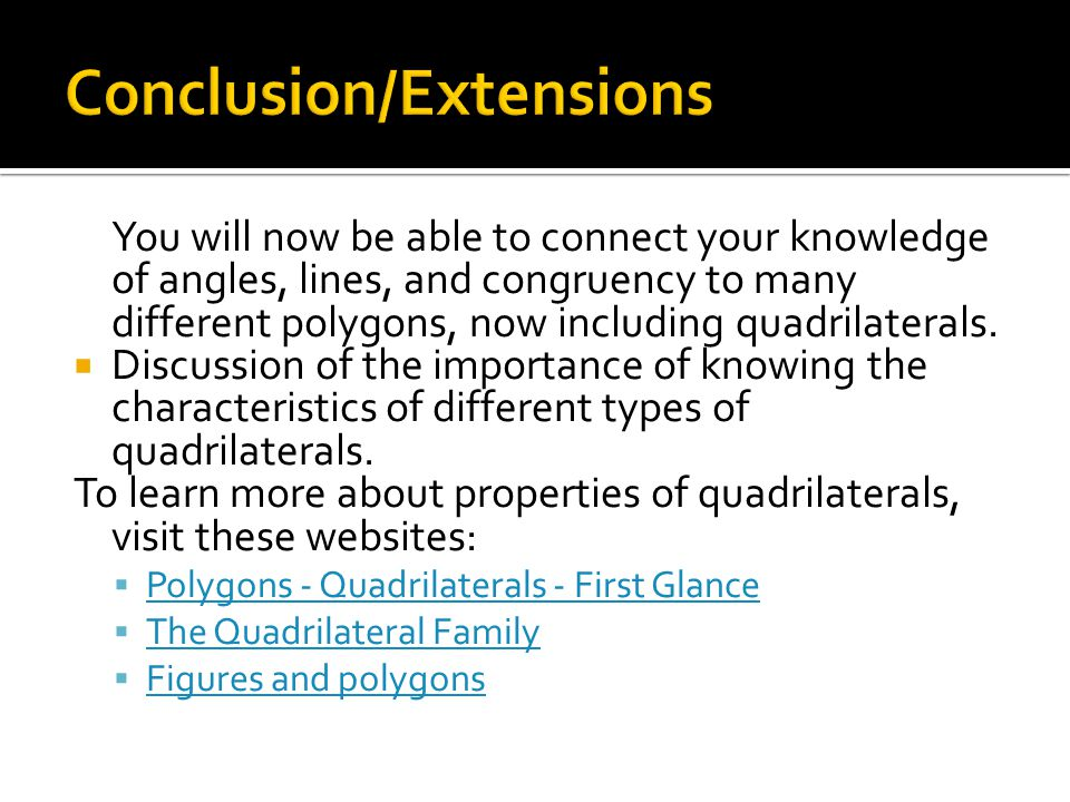 You will now be able to connect your knowledge of angles, lines, and congruency to many different polygons, now including quadrilaterals. Discussion o