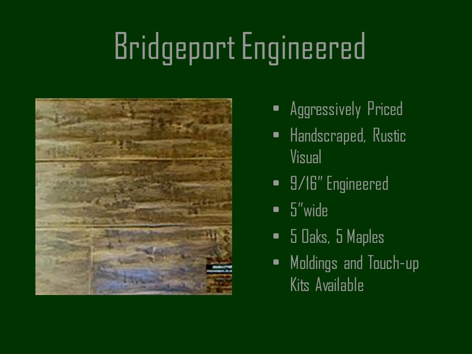 Bridgeport Engineered Aggressively Priced Handscraped, Rustic Visual 9/16 Engineered 5wide 5 Oaks, 5 Maples Moldings and Touch-up Kits Available